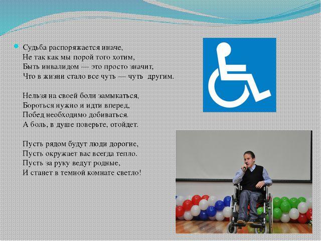 Судьба распоряжается иначе, Не так как мы порой того хотим, Быть инвалидом —...