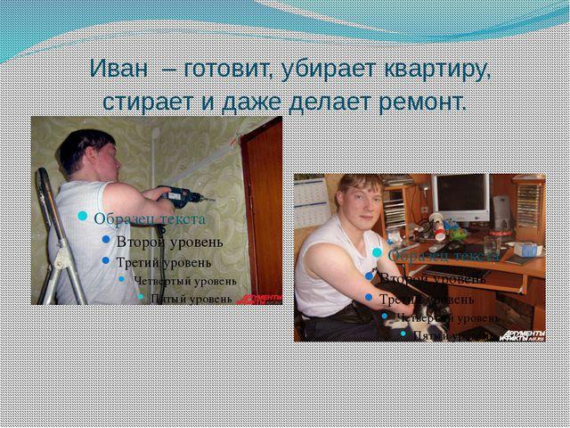 Иван – готовит, убирает квартиру, стирает и даже делает ремонт.