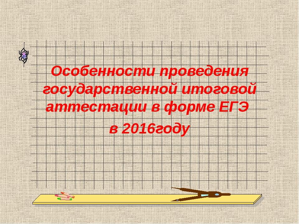 Особенности проведения государственной итоговой аттестации в форме ЕГЭ в 201...