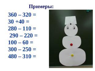 Примеры: 360 – 320 = 30 +40 = 280 – 110 = 290 – 220 = 100 – 60 = 300 – 250 =