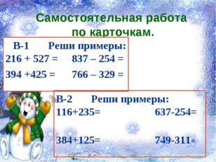 Самостоятельная работа по карточкам. В-1 Реши примеры: 216 + 527 = 837 – 254