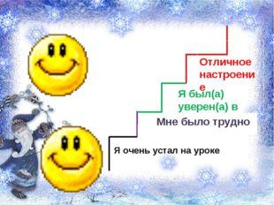 Я был(а) уверен(а) в себе Отличное настроение Я очень устал на уроке Мне было
