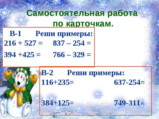 Самостоятельная работа по карточкам. В-1 Реши примеры: 216 + 527 = 837 – 254...