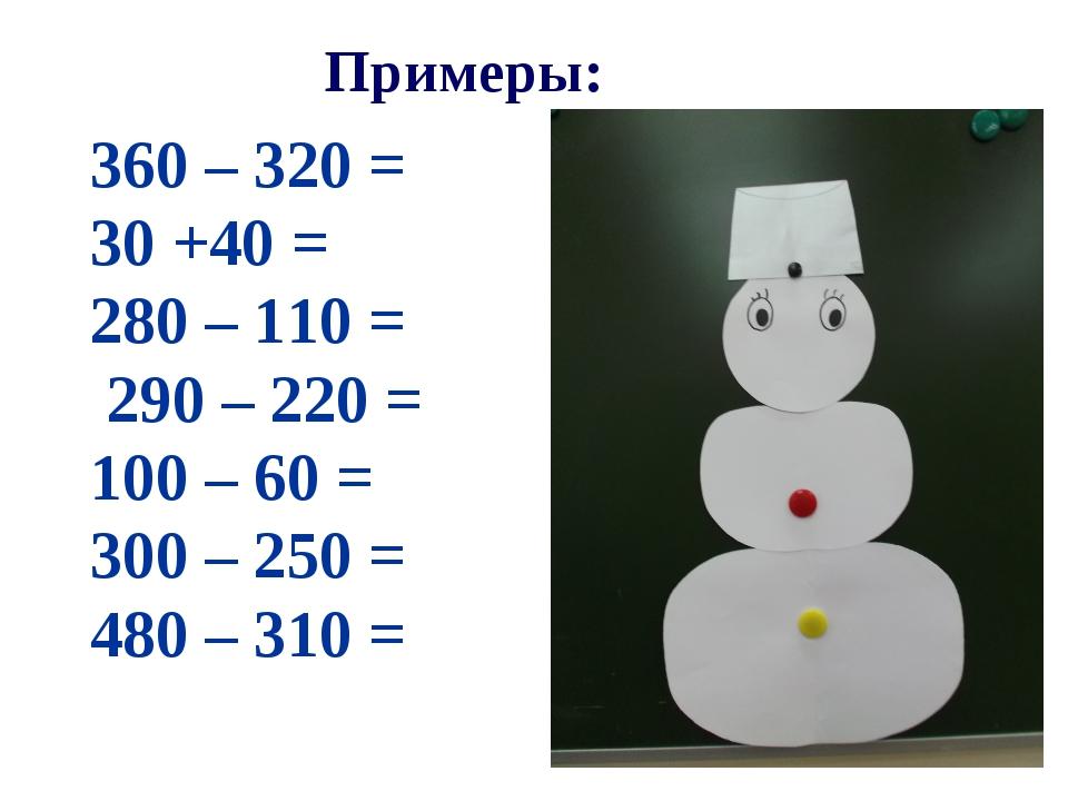 Примеры: 360 – 320 = 30 +40 = 280 – 110 = 290 – 220 = 100 – 60 = 300 – 250 =...