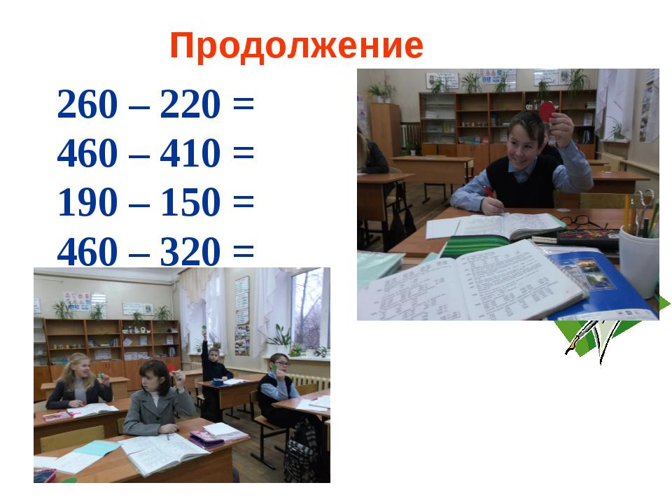 Продолжение 260 – 220 = 460 – 410 = 190 – 150 = 460 – 320 =