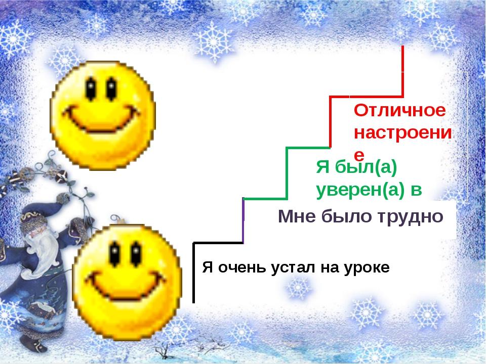 Я был(а) уверен(а) в себе Отличное настроение Я очень устал на уроке Мне было...