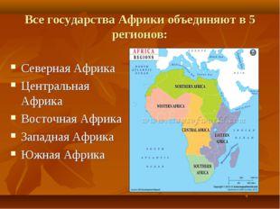 Все государства Африки объединяют в 5 регионов: Северная Африка Центральная А