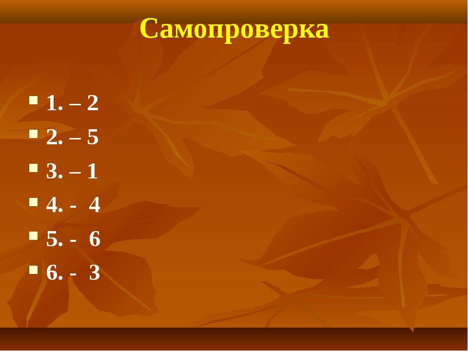 Самопроверка 1. – 2 2. – 5 3. – 1 4. - 4 5. - 6 6. - 3