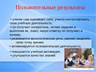 Положительные результаты • ученик сам оценивает себя, учится контролировать с