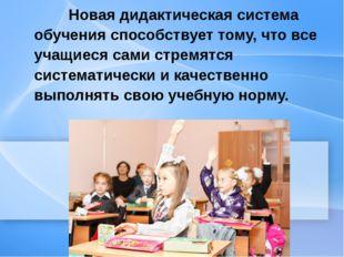 Новая дидактическая система обучения способствует тому, что все учащиеся сам