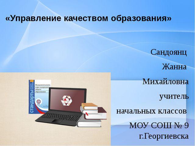 «Управление качеством образования» Сандоянц Жанна Михайловна учитель начальны...