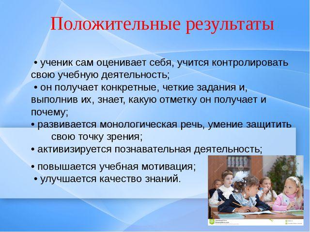 Положительные результаты • ученик сам оценивает себя, учится контролировать с...