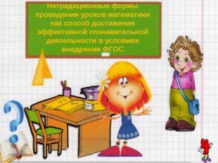 Нетрадиционные формы проведения уроков математики как способ достижения эффек