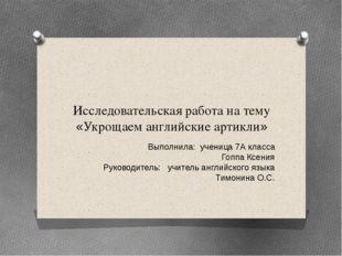 Исследовательская работа на тему «Укрощаем английские артикли» Выполнила: уче