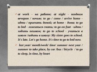 at work - на работе; at night - поздним вечером / ночью; to go / come / arriv