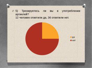 5) Тренируетесь ли вы в употреблении артиклей? 12 человек ответили да, 36 отв