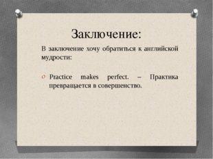 Заключение: В заключение хочу обратиться к английской мудрости: Practice make