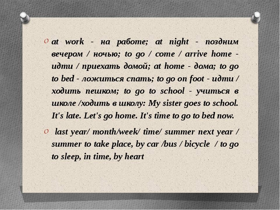 at work - на работе; at night - поздним вечером / ночью; to go / come / arriv...
