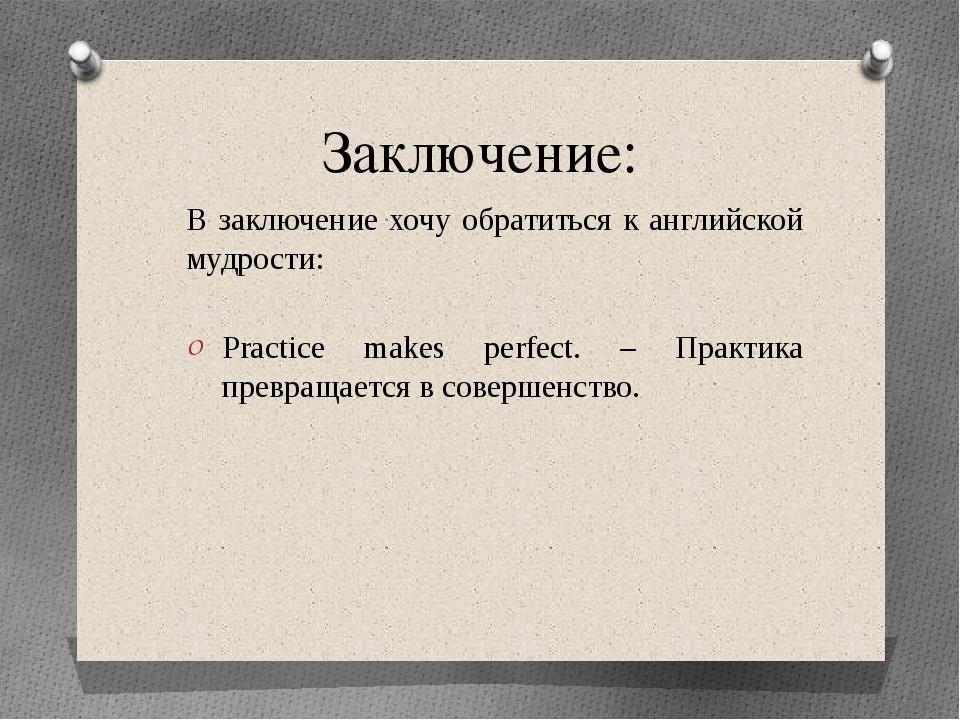 Заключение: В заключение хочу обратиться к английской мудрости: Practice make...