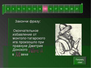 Закончи фразу: Окончательное избавление от монголо-татарского ига произошло п