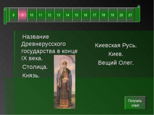 Название Древнерусского государства в конце IX века. Столица. Князь. Киевска