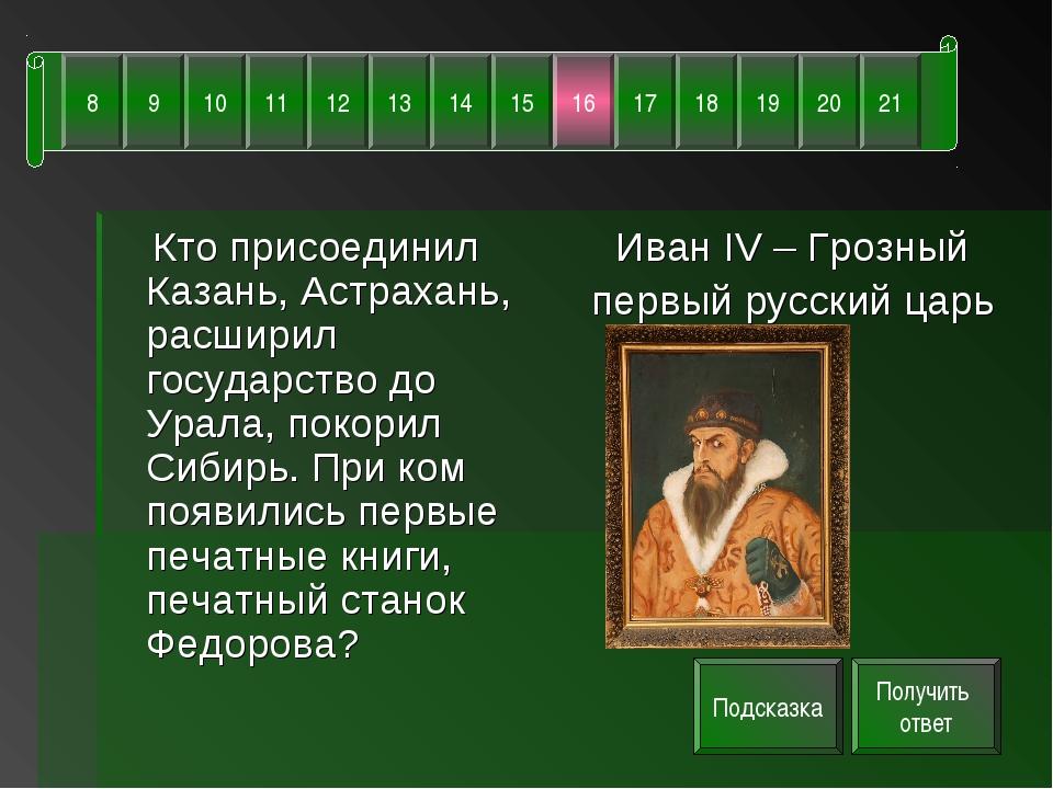 Кто присоединил Казань, Астрахань, расширил государство до Урала, покорил Си...