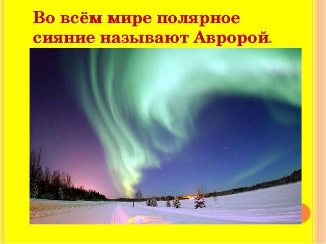 Во всём мире полярное сияние называют Авророй.