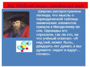 Как Менделеев открыл переодический закон Широко распространена легенда, что м
