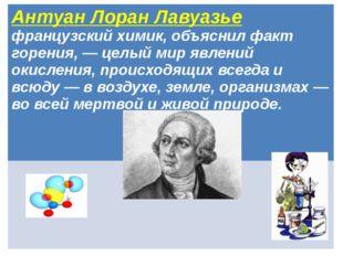 Антуан Лоран Лавуазье французский химик, объяснил факт горения, — целый мир я