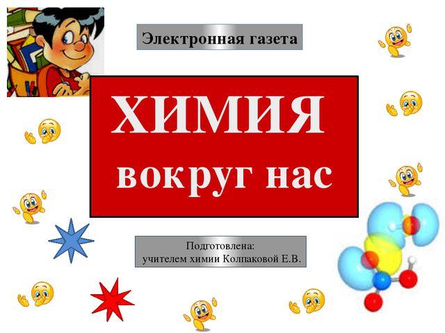 ХИМИЯ вокруг нас Электронная газета Подготовлена: учителем химии Колпаковой Е...