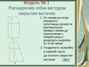 Модель № 1 Расширение юбки методом закрытия вытачек 1. По линии вытачки перед