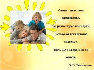 Семья – источник вдохновенья, Где рядом взрослые и дети, В семье от всех невз