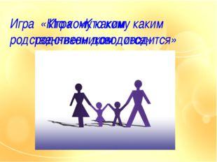 Игра «Кто кому каким родственником доводится» Игра «Кто кому каким родственни