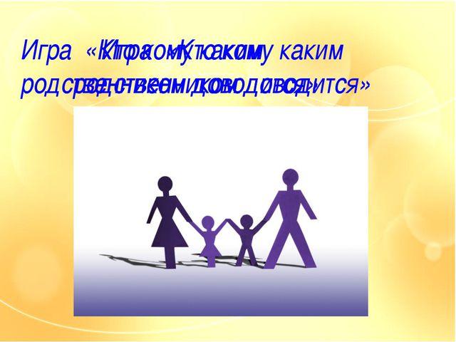 Игра «Кто кому каким родственником доводится» Игра «Кто кому каким родственни...