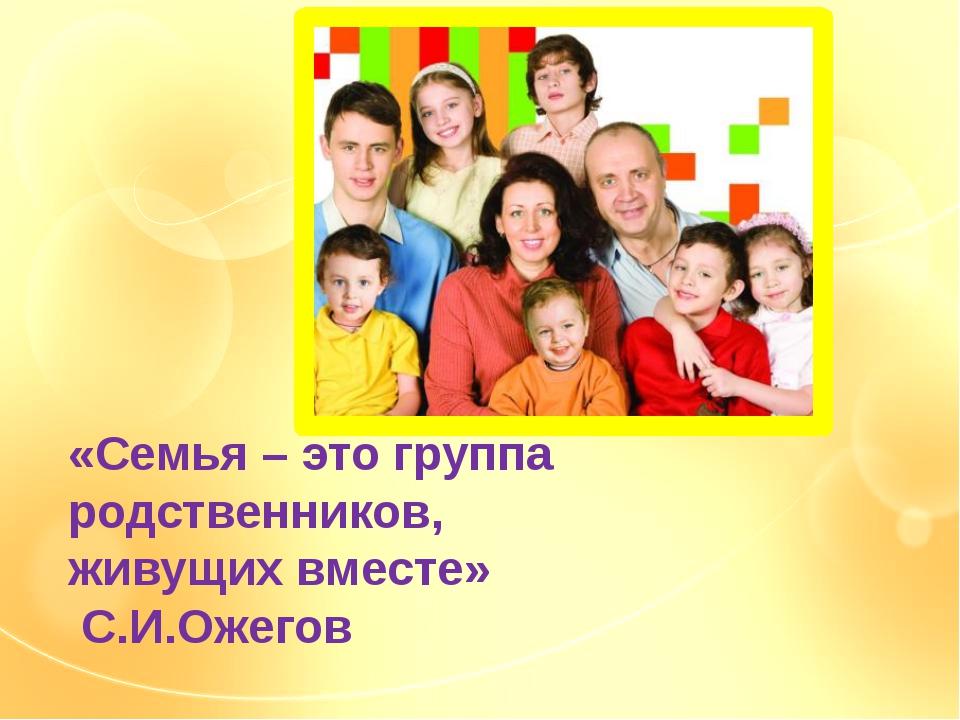 «Семья – это группа родственников, живущих вместе» С.И.Ожегов