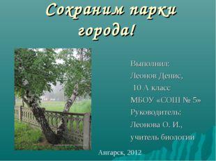 Сохраним парки города! Выполнил: Леонов Денис, 10 А класс МБОУ «СОШ № 5» Рук