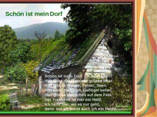 Schön ist mein Dorf Schön ist mein Dorf. Ich lieb es sehr. Hier wogt das Gras