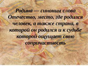 Родина — синоним слова Отечество, место, где родился человек, а также страна