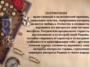 ПАТРИОТИЗМ - нравственный и политический принцип, социальное чувство, содерж