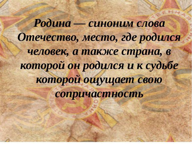 Родина — синоним слова Отечество, место, где родился человек, а также страна...