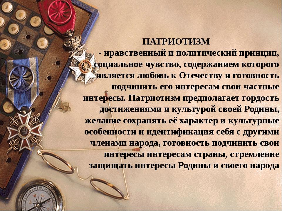 ПАТРИОТИЗМ - нравственный и политический принцип, социальное чувство, содерж...