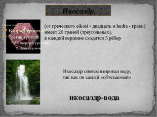 Икосаэдр икосаэдр-вода Икосаэдр символизировал воду, так как он самый «обтека