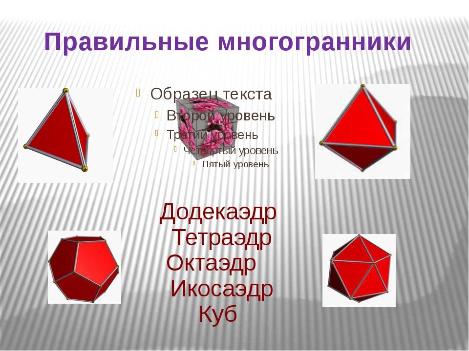 Правильные многогранники Тетраэдр Куб Октаэдр Икосаэдр Додекаэдр