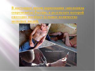 В настоящее время наркомания заполонила современную Россию, в результате кото