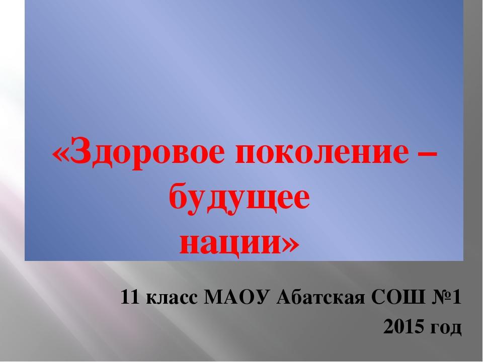 «Здоровое поколение – будущее нации» 11 класс МАОУ Абатская СОШ №1 2015 год