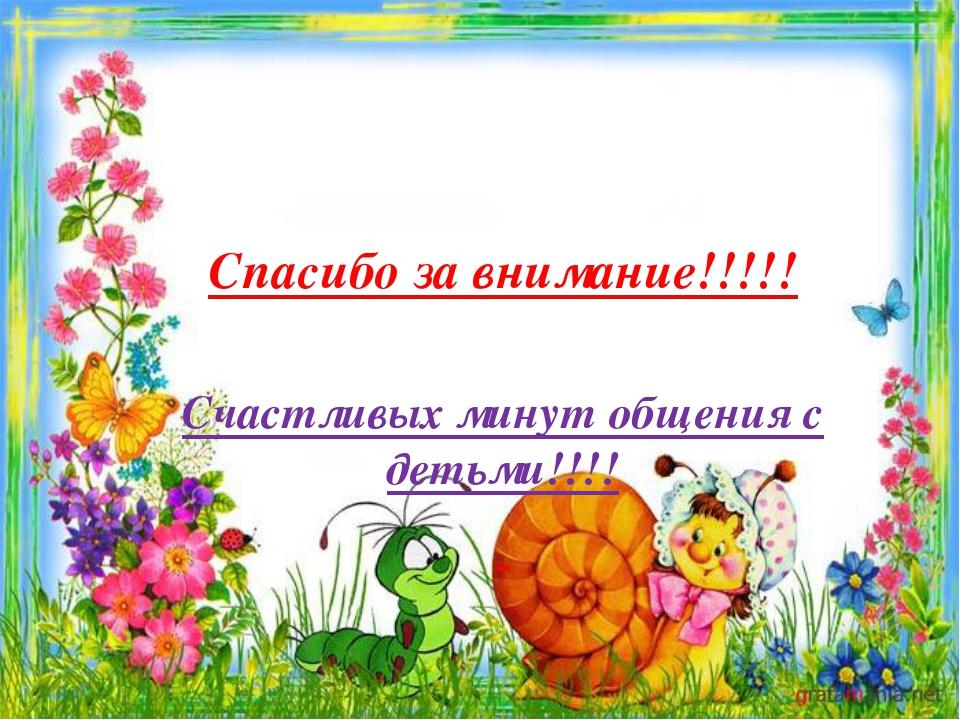 Спасибо за внимание!!!!! Счастливых минут общения с детьми!!!!