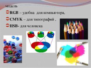 модель RGB – удобна для компьютера, CMYK – для типографий , HSB- для человека