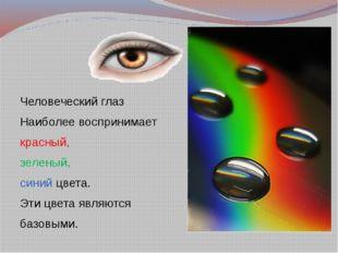 Человеческий глаз Наиболее воспринимает красный, зеленый, синий цвета. Эти ц