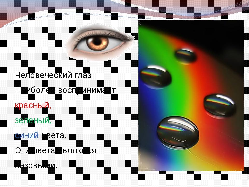 Человеческий глаз Наиболее воспринимает красный, зеленый, синий цвета. Эти ц...