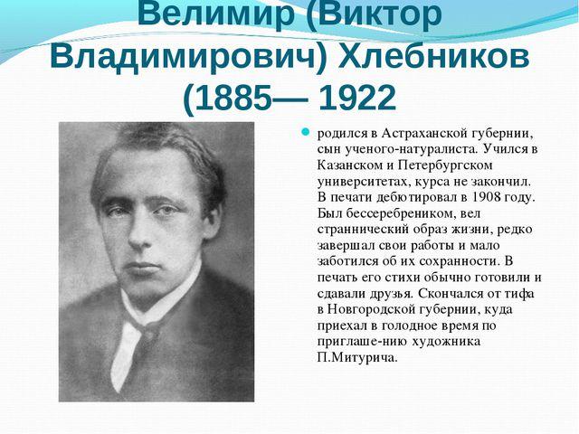 Велимир (Виктор Владимирович) Хлебников (1885— 1922 родился в Астраханской гу...